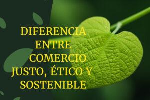 ¿Cuál es la diferencia entre comercio sostenible, ético y justo?